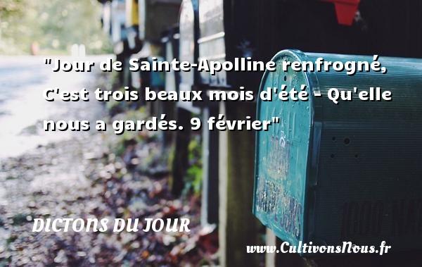 Dictons du jour - Jour de Sainte-Apolline renfrogné, C est trois beaux mois d été - Qu elle nous a gardés. 9 février   Un dicton français DICTONS DU JOUR