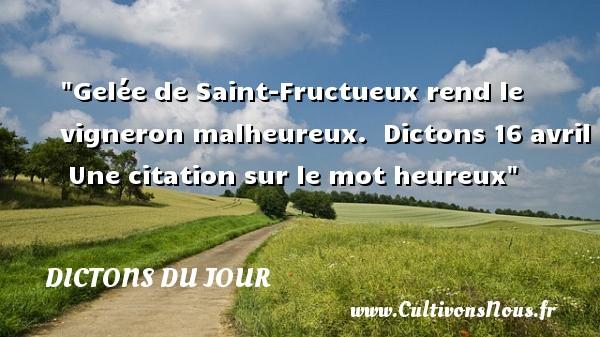 Dictons du jour - proverbe heureux - Gelée de Saint-Fructueux rend le vigneron malheureux.   Dictons 16 avril   Une citation sur le mot heureux DICTONS DU JOUR