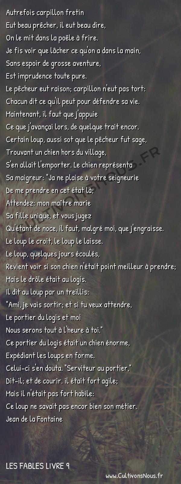 Fables Jean de la Fontaine - Les fables Livre 9 - Le Loup et le Chien maigre -   Autrefois carpillon fretin Eut beau prêcher, il eut beau dire,