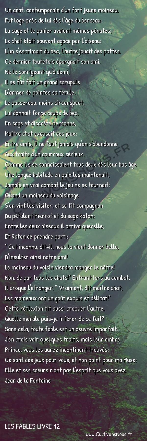 Fables Jean de la Fontaine - Les fables Livre 12 - Le chat et les deux moineaux -   Un chat, contemporain d'un fort jeune moineau, Fut logé près de lui dès l'âge du berceau: