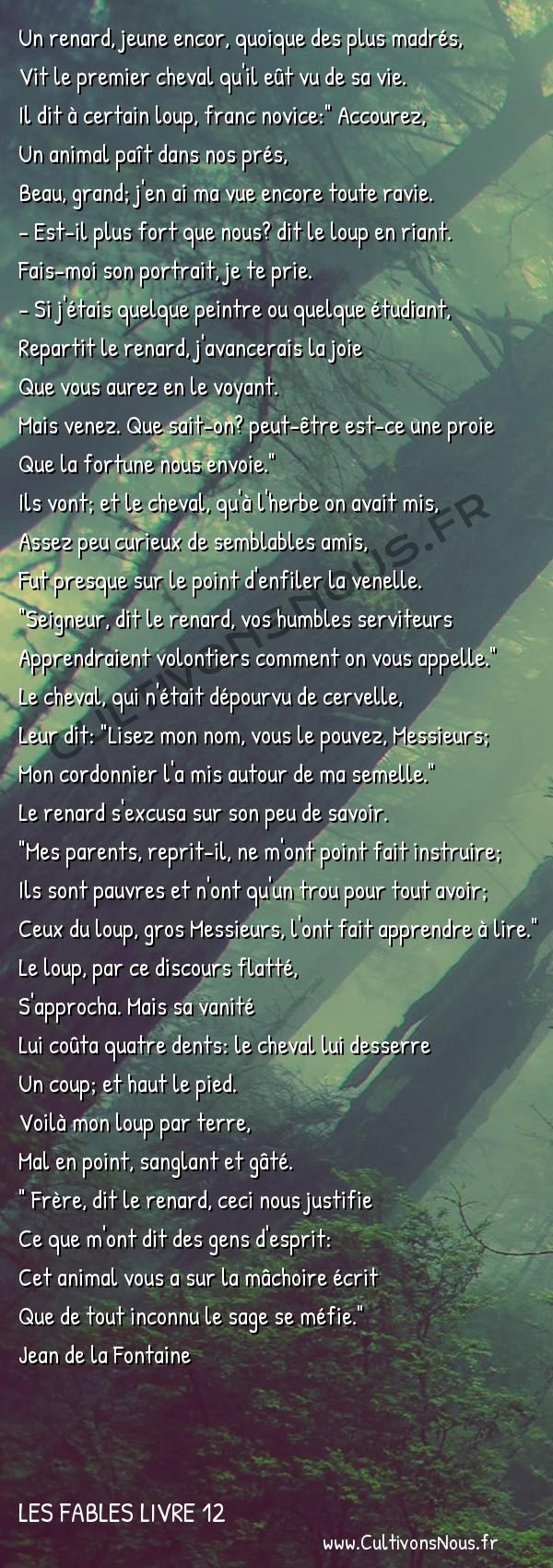 Fables Jean de la Fontaine - Les fables Livre 12 - Le Renard le Loup et le Cheval -   Un renard, jeune encor, quoique des plus madrés, Vit le premier cheval qu'il eût vu de sa vie.