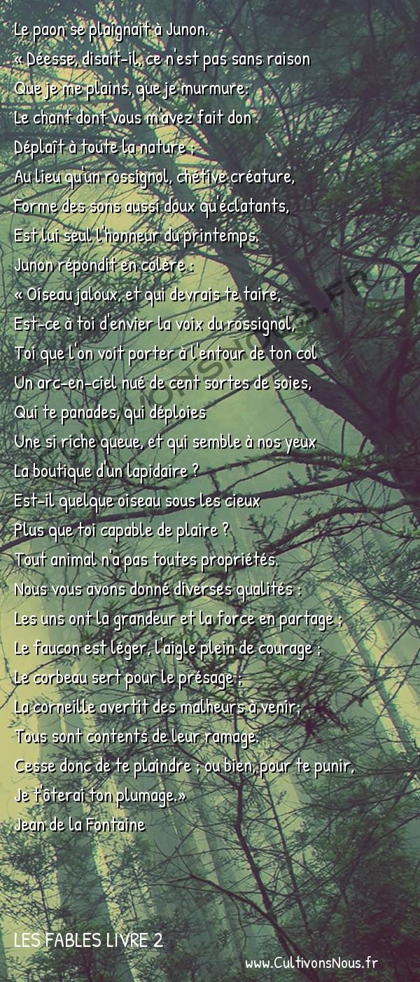 Fables Jean de la Fontaine - Les fables Livre 2 - Le Paon se plaignant à Junon -   Le paon se plaignait à Junon. « Déesse, disait-il, ce n'est pas sans raison