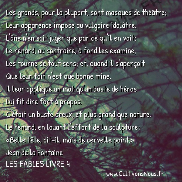 Fables Jean de la Fontaine - Les fables Livre 4 - Le Renard et le Buste -   Les grands, pour la plupart, sont masques de théâtre; Leur apparence impose au vulgaire idolâtre.