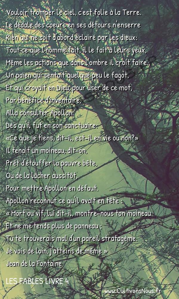 Fables Jean de la Fontaine - Les fables Livre 4 - L'Oracle et l'Impie -   Vouloir tromper le ciel, c'est folie à la Terre. Le dédale des coeurs en ses détours n'enserre
