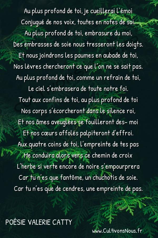 Poésies contemporaines - Poésie Valerie Catty - Au plus profond de toi -  Au plus profond de toi, je cueillerai l'émoi Conjugué de nos voix, toutes en notes de soi.