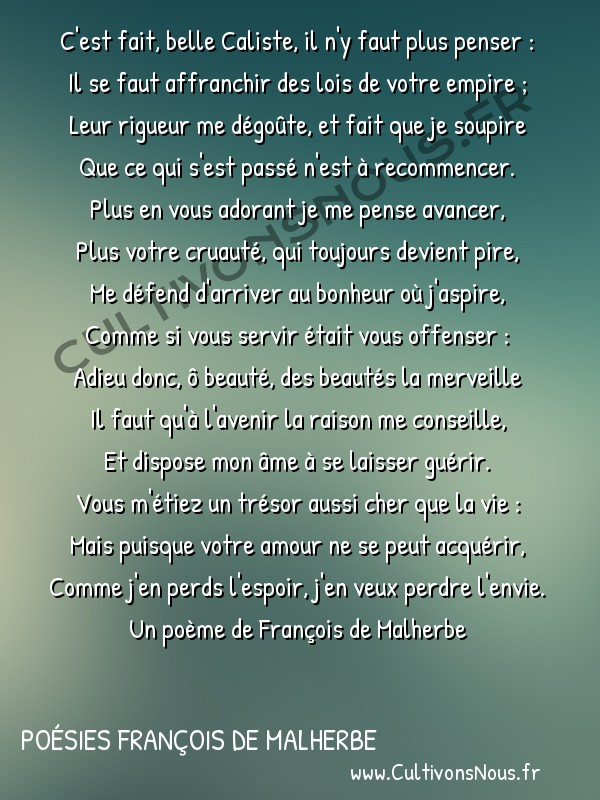 Poésies François de Malherbe - C'est fait belle Caliste … -  C'est fait, belle Caliste, il n'y faut plus penser : Il se faut affranchir des lois de votre empire ;