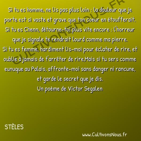 Poésies Victor Segalen - Stèles - Stèle des pleurs -  Si tu es homme, ne lis pas plus loin : la douleur que je porte est si vaste et grave que ton coeur en étoufferait. Si tu es Chenn, détourne-toi plus vite encore : l'horreur que je signale te rendrait lourd comme ma pierre.