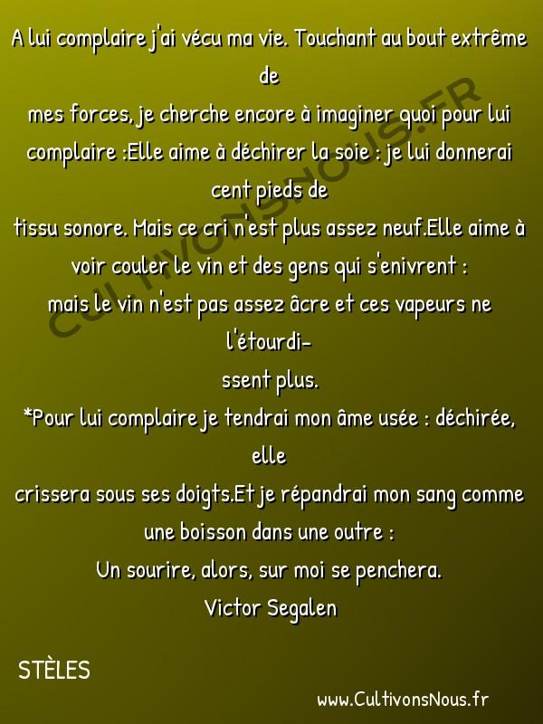 Poésies Victor Segalen - Stèles - Pour lui complaire -  A lui complaire j'ai vécu ma vie. Touchant au bout extrême de mes forces, je cherche encore à imaginer quoi pour lui complaire :Elle aime à déchirer la soie : je lui donnerai cent pieds de