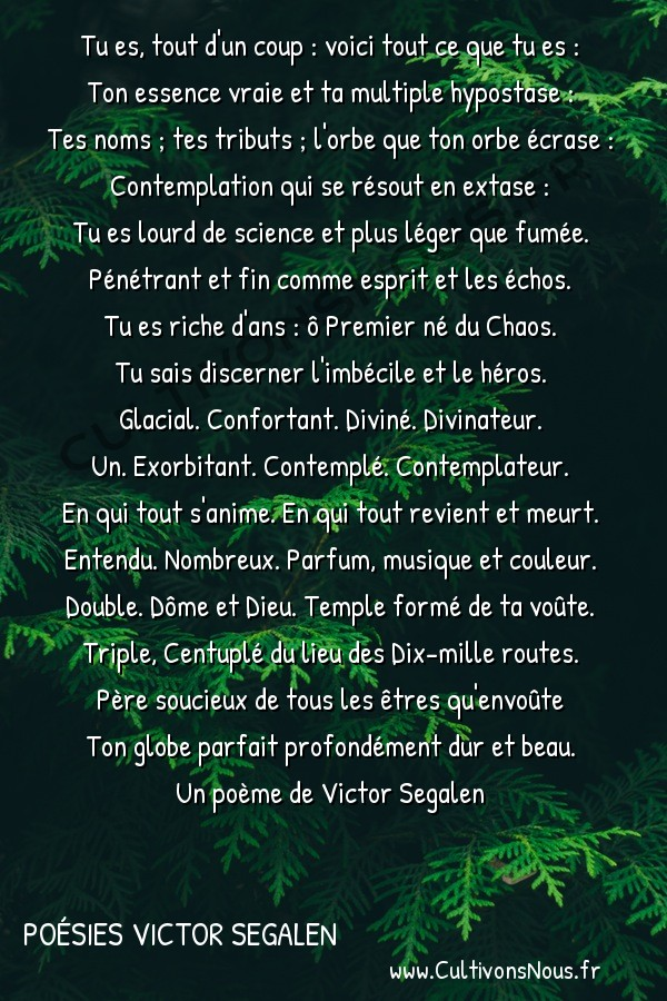 Poésies Victor Segalen - Odes - Contemplation -  Tu es, tout d'un coup : voici tout ce que tu es : Ton essence vraie et ta multiple hypostase :