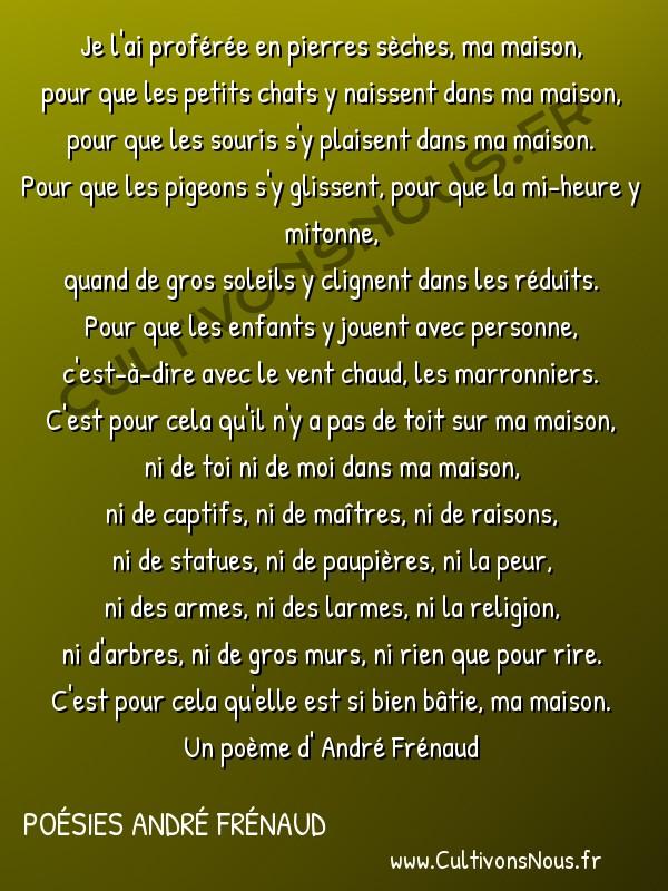 Poésies André Frénaud - Extraits - J'ai bâti la maison idéale -  Je l'ai proférée en pierres sèches, ma maison, pour que les petits chats y naissent dans ma maison,