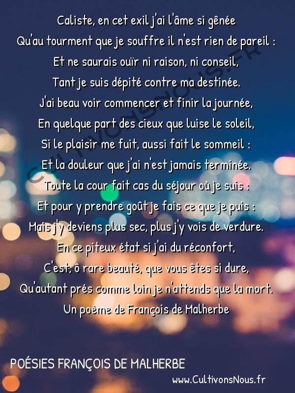 Poésies François de Malherbe - Poèmes - Caliste en cet exil … -  Caliste, en cet exil j'ai l'âme si gênée Qu'au tourment que je souffre il n'est rien de pareil :