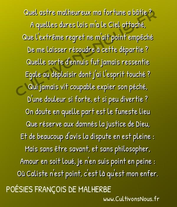 Poésies François de Malherbe - Poèmes - Quel astre malheureux … -  Quel astre malheureux ma fortune a bâtie ? A quelles dures lois m'a le Ciel attaché,
