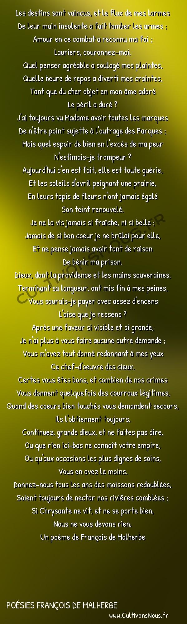 Poésies François de Malherbe - Poèmes - Pour la guérison de Chrysante -  Les destins sont vaincus, et le flux de mes larmes De leur main insolente a fait tomber les armes ;