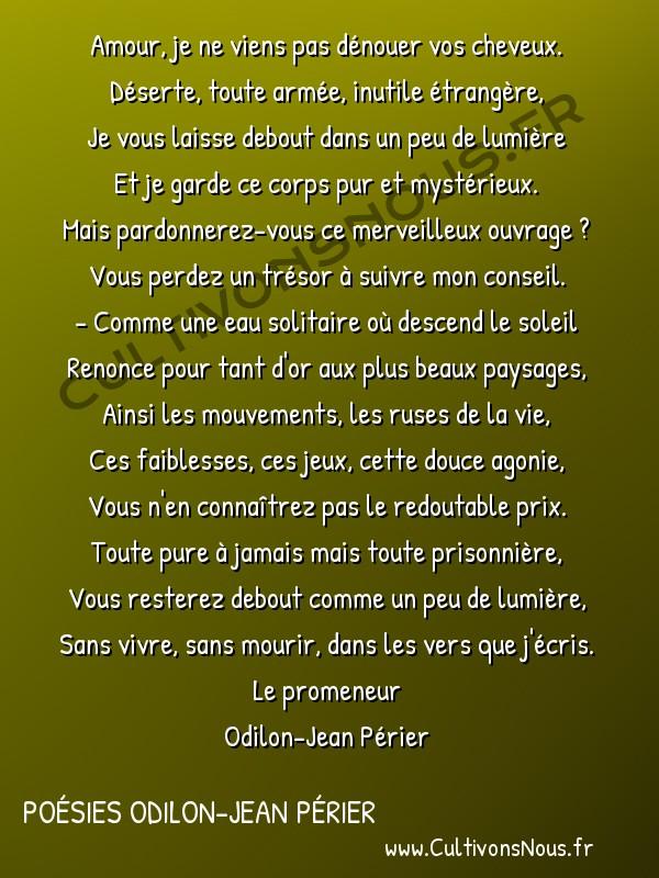 Poésies Odilon-Jean Périer - Le promeneur - Amour je ne viens pas dénouer vos cheveux -  Amour, je ne viens pas dénouer vos cheveux. Déserte, toute armée, inutile étrangère,