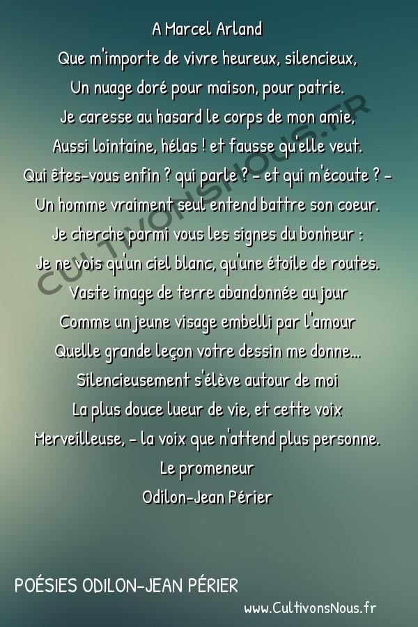 Poésies Odilon-Jean Périer - Le promeneur - Que m'importe de vivre heureux silencieux -  A Marcel Arland Que m'importe de vivre heureux, silencieux,