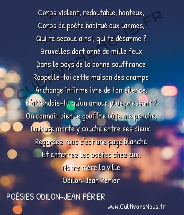Poésies Odilon-Jean Périer - Notre mère la ville - Mon corps -  Corps violent, redoutable, honteux, Corps de poète habitué aux larmes,