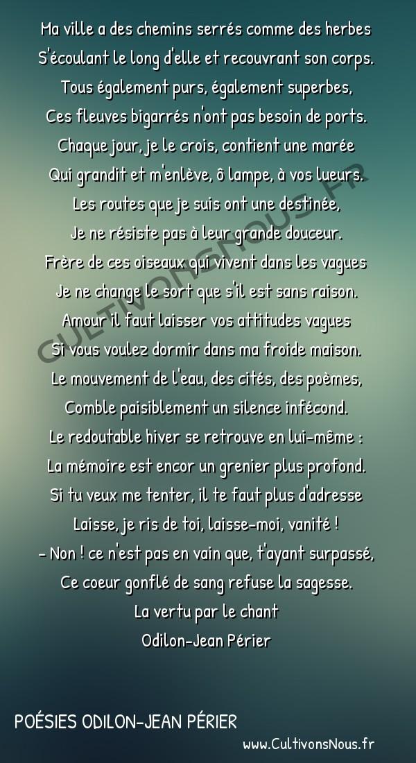 Poésies Odilon-Jean Périer - La vertu par le chant - Le voyageur prévoyant -  Ma ville a des chemins serrés comme des herbes S'écoulant le long d'elle et recouvrant son corps.