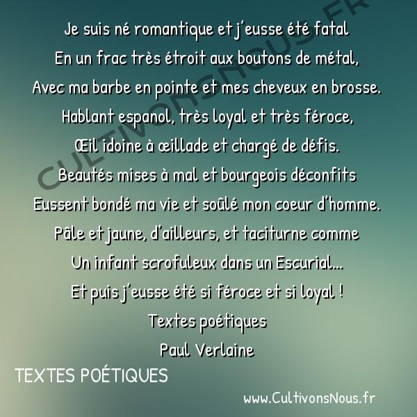 Poésie Paul Verlaine - Textes poétiques - Dizain mil huit cent trente -  Je suis né romantique et j'eusse été fatal En un frac très étroit aux boutons de métal,