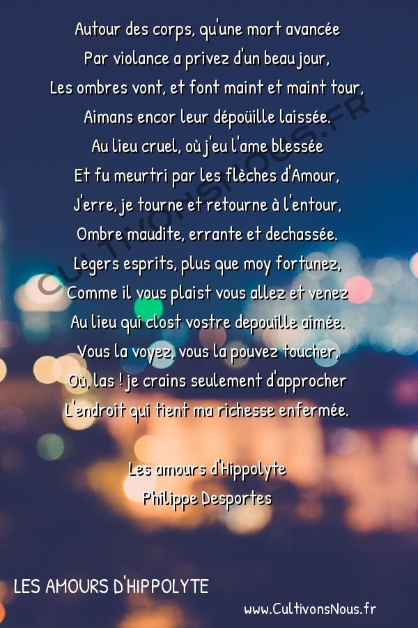 Poésie Philippe Desportes - Les amours d'Hippolyte - Autour des corps qu'une mort avancée -  Autour des corps, qu'une mort avancée Par violance a privez d'un beau jour,