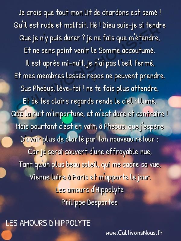 Poésie Philippe Desportes - Les amours d'Hippolyte - Je crois que tout mon lit de chardons est semé -  Je crois que tout mon lit de chardons est semé ! Qu'il est rude et malfait. Hé ! Dieu suis-je si tendre
