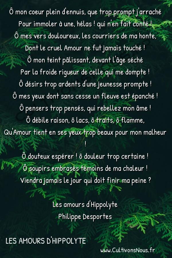 Poésie Philippe Desportes - Les amours d'Hippolyte - Ô mon coeur plein d'ennuis que trop prompt j'arraché -  Ô mon coeur plein d'ennuis, que trop prompt j'arraché Pour immoler à une, hélas ! qui n'en fait conté !