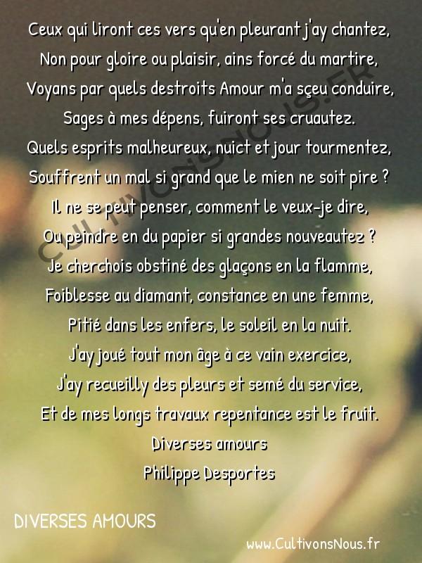 Poésie Philippe Desportes - Diverses amours - Ceux qui liront ces vers qu'en pleurant j'ay chantez -  Ceux qui liront ces vers qu'en pleurant j'ay chantez, Non pour gloire ou plaisir, ains forcé du martire,