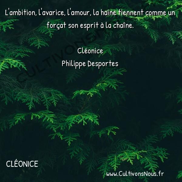 Poésie Philippe Desportes - Cléonice - L'ambition -  L'ambition, l'avarice, l'amour, la haine tiennent comme un forçat son esprit à la chaîne.
