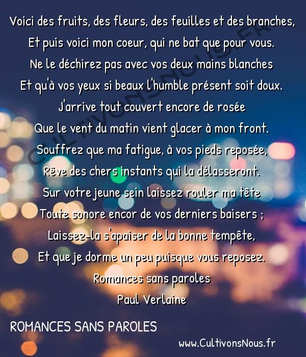 Poésie Paul Verlaine - Romances sans paroles - Green -  Voici des fruits, des fleurs, des feuilles et des branches, Et puis voici mon coeur, qui ne bat que pour vous.