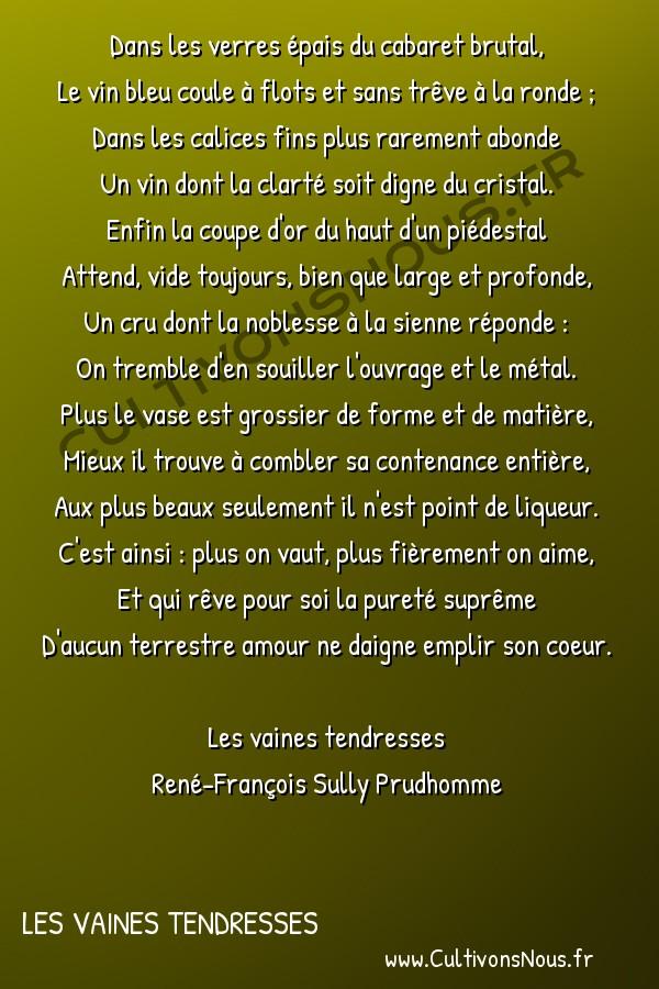 Poésie René-François Sully Prudhomme - Les vaines tendresses - La coupe -  Dans les verres épais du cabaret brutal, Le vin bleu coule à flots et sans trêve à la ronde ;