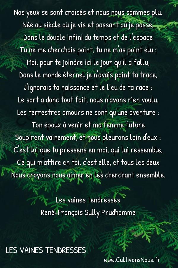 Poésie René-François Sully Prudhomme - Les vaines tendresses - Les amours terrestres -  Nos yeux se sont croisés et nous nous sommes plu. Née au siècle où je vis et passant où je passe,