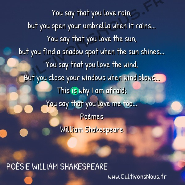Poésie William Shakespeare - Poèmes - I am Afraid -  You say that you love rain, but you open your umbrella when it rains...