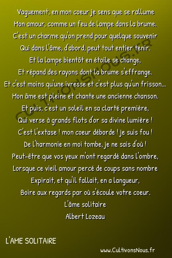 Poésie Albert lozeau - L'ame solitaire - dernière flamme -  Vaguement, en mon coeur je sens que se rallume Mon amour, comme un feu de lampe dans la brume.