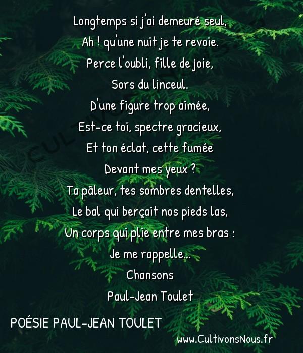 Poésie Paul-Jean Toulet - Chansons - Longtemps si j'ai demeuré seul -   Longtemps si j'ai demeuré seul, Ah ! qu'une nuit je te revoie.
