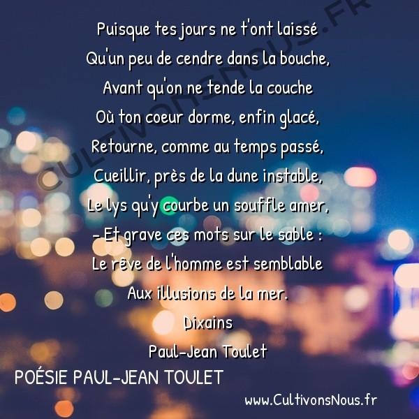 Poésie Paul-Jean Toulet - Dixains - Puisque tes jours ne t'ont laissé -  Puisque tes jours ne t'ont laissé Qu'un peu de cendre dans la bouche,