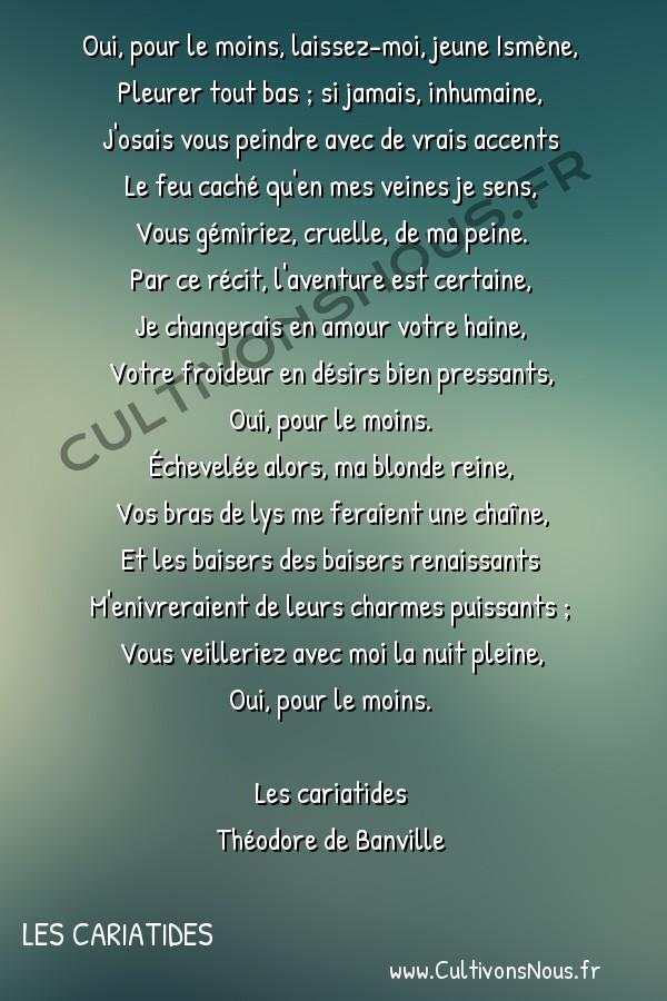 Poésie Théodore de Banville - Les cariatides - Rondeau : A Ismène -  Oui, pour le moins, laissez-moi, jeune Ismène, Pleurer tout bas ; si jamais, inhumaine,