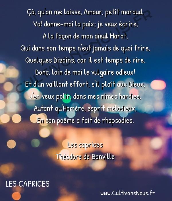Poésie Théodore de Banville - Les caprices - Congé -  Çà, qu'on me laisse, Amour, petit maraud. Va! donne-moi la paix; je veux écrire,