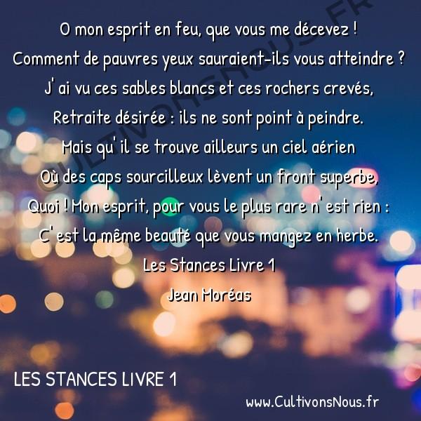 Poésie Jean Moréas - Les Stances Livre 1 - O mon esprit en feu -  O mon esprit en feu, que vous me décevez ! Comment de pauvres yeux sauraient-ils vous atteindre ?