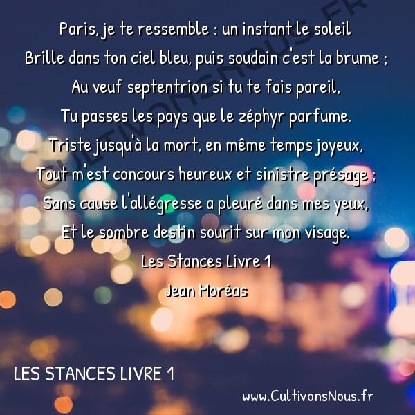 Poésie Jean Moréas - Les Stances Livre 1 - Paris je te ressemble -  Paris, je te ressemble : un instant le soleil Brille dans ton ciel bleu, puis soudain c'est la brume ;