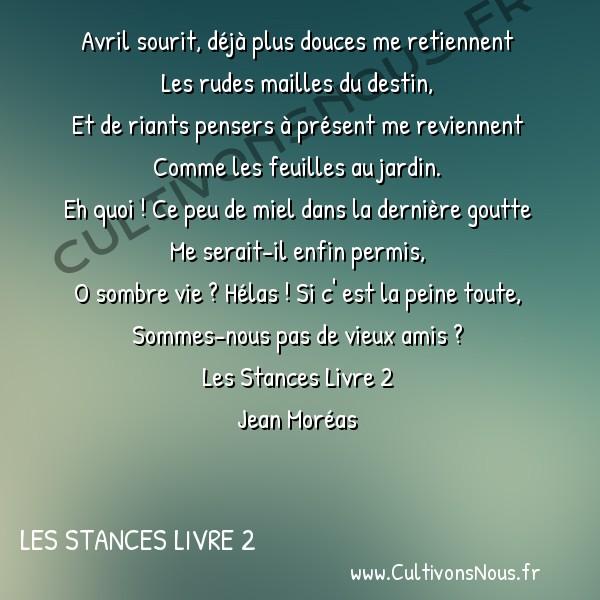 Poésie Jean Moréas - Les Stances Livre 2 - Avril sourit -  Avril sourit, déjà plus douces me retiennent Les rudes mailles du destin,