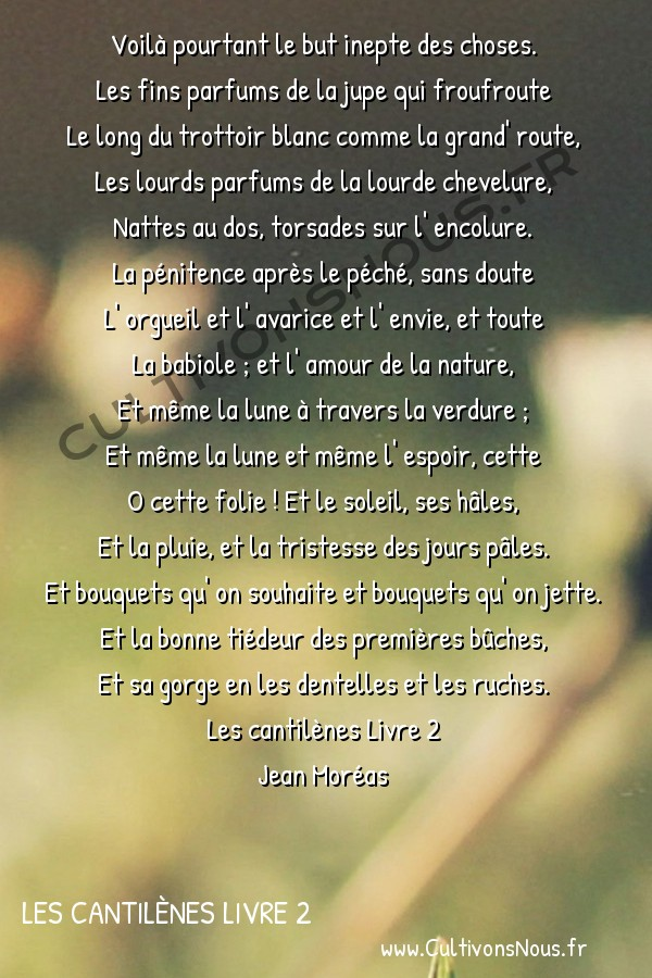 Poésie Jean Moréas - Les cantilènes Livre 2 - Toute la babiole -  Voilà pourtant le but inepte des choses. Les fins parfums de la jupe qui froufroute