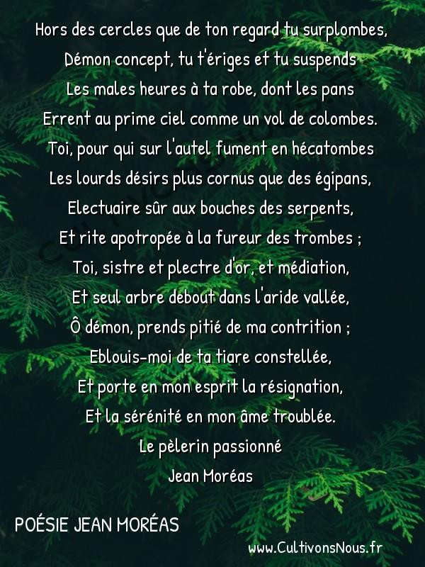 Poésie Jean Moréas - Le pèlerin passionné - Choeur -  Hors des cercles que de ton regard tu surplombes, Démon concept, tu t'ériges et tu suspends