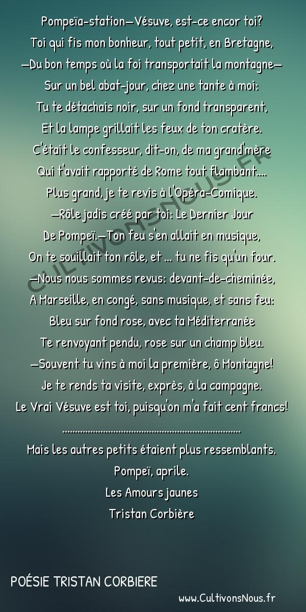 Poésie Tristan Corbiere - Les Amours jaunes - Vésuves et cie -  Pompeïa-station—Vésuve, est-ce encor toi? Toi qui fis mon bonheur, tout petit, en Bretagne,