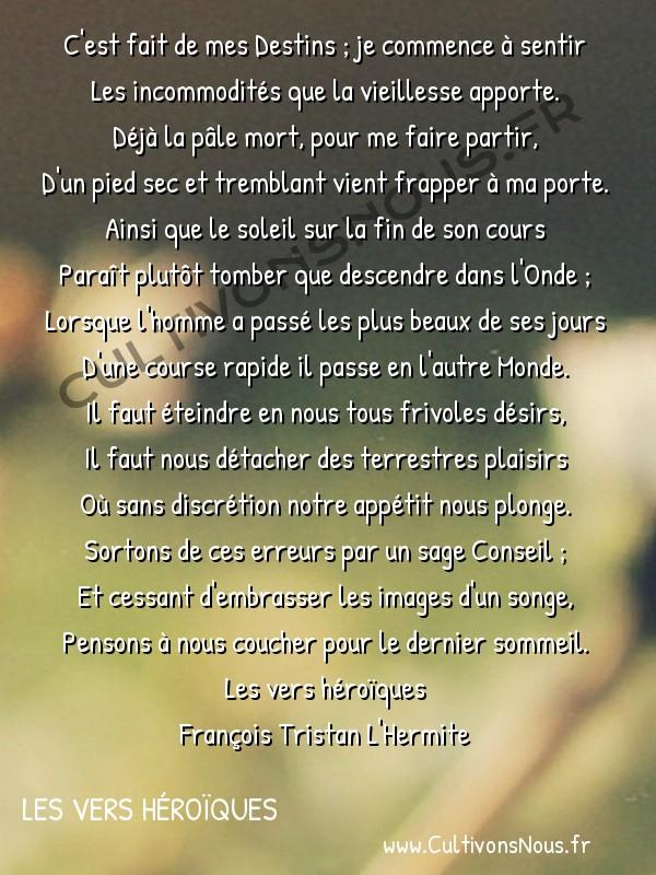 Poésie François Tristan L'Hermite - Les vers héroïques - C'est fait de mes Destins… -  C'est fait de mes Destins ; je commence à sentir Les incommodités que la vieillesse apporte.