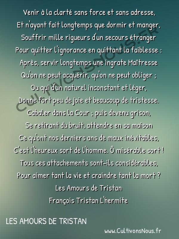 Poésie François Tristan L'Hermite - Les Amours de Tristan - Misère de l'homme du monde -  Venir à la clarté sans force et sans adresse, Et n'ayant fait longtemps que dormir et manger,