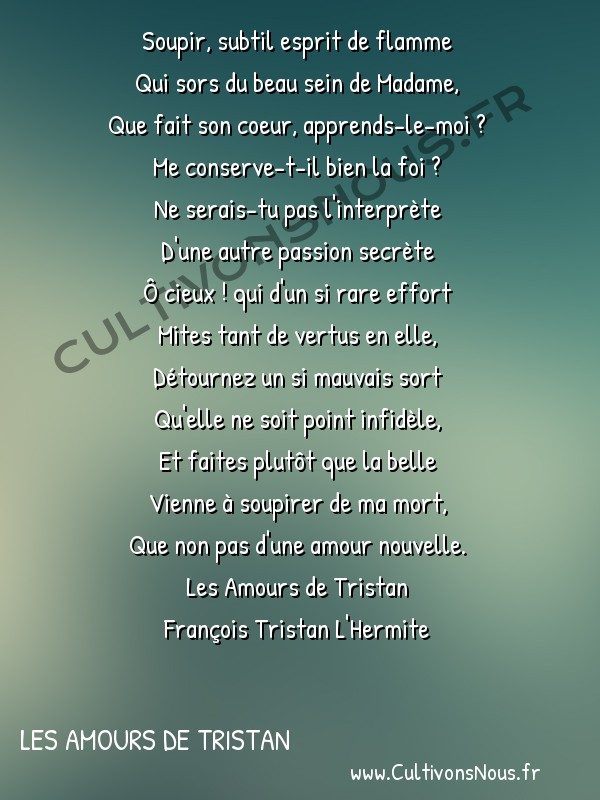 Poésie François Tristan L'Hermite - Les Amours de Tristan - Le soupir ambigu -  Soupir, subtil esprit de flamme Qui sors du beau sein de Madame,