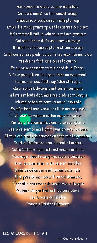 Poésie François Tristan L'Hermite - Les Amours de Tristan - La plainte écrite de sang -  Aux rayons du soleil, le paon audacieux, Cet avril animé, ce firmament volage,