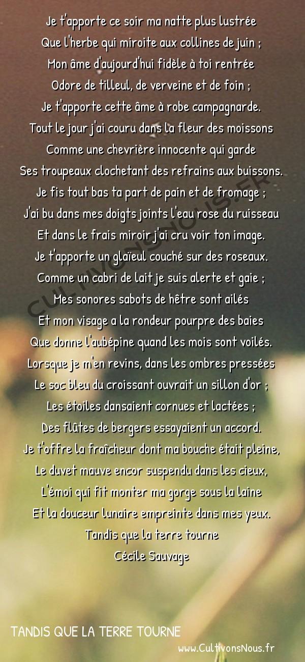 Poésies Cécile Sauvage - Tandis que la terre tourne - Je t'apporte ce soir -  Je t'apporte ce soir ma natte plus lustrée Que l'herbe qui miroite aux collines de juin ;