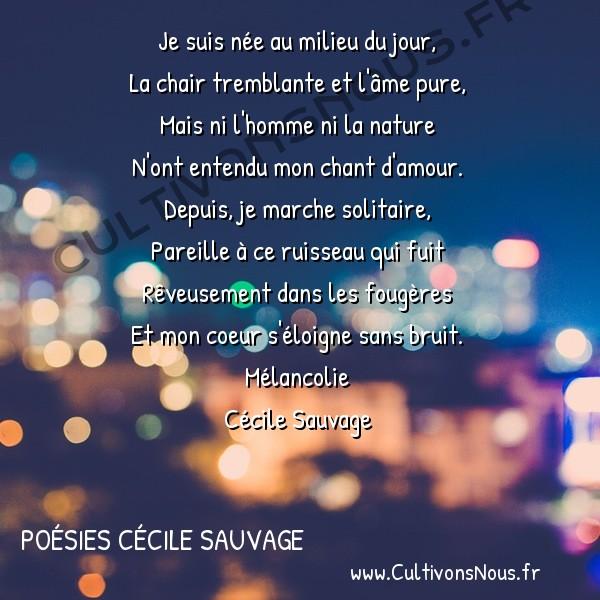 Poésies Cécile Sauvage - Mélancolie - Je suis née au milieu du jour -  Je suis née au milieu du jour, La chair tremblante et l'âme pure,