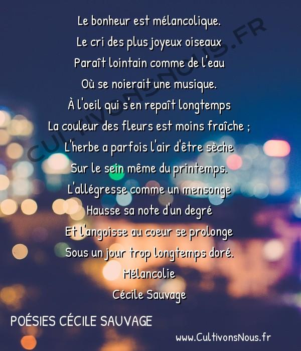 Poésies Cécile Sauvage - Mélancolie - Le bonheur est mélancolique -  Le bonheur est mélancolique. Le cri des plus joyeux oiseaux
