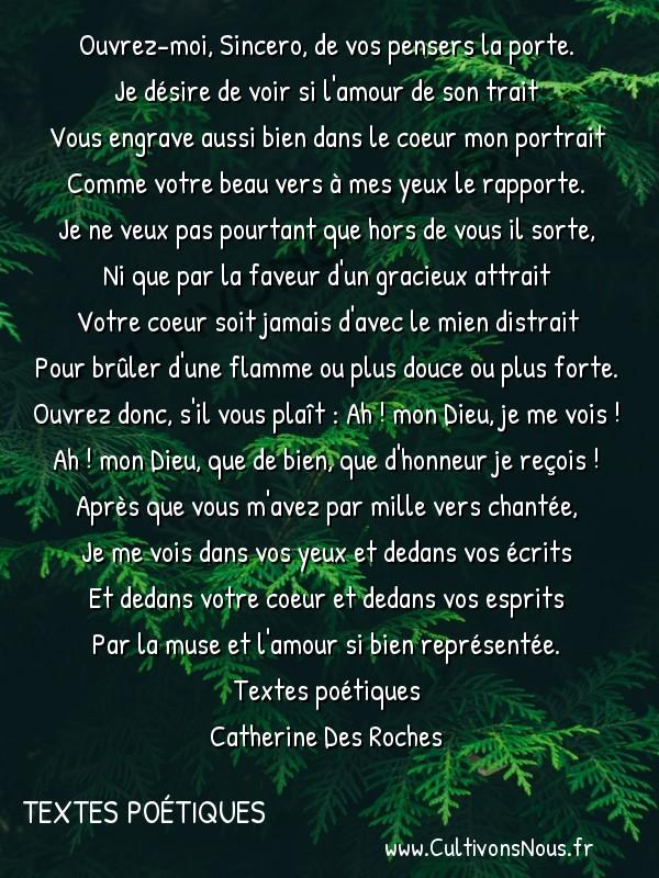 Poésies Catherine Des Roches - Textes poétiques - Ouvrez-moi Sincero de vos pensers la porte -  Ouvrez-moi, Sincero, de vos pensers la porte. Je désire de voir si l'amour de son trait